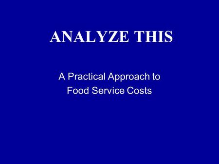 ANALYZE THIS A Practical Approach to Food Service Costs.