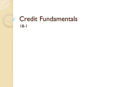 Credit Fundamentals 18-1. Using credit Credit is the privilege of using someone else money for a period of time The person receiving the credit will promise.