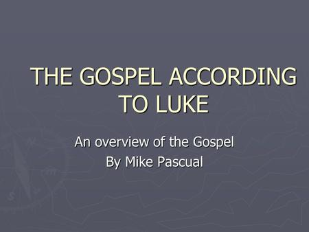 THE GOSPEL ACCORDING TO LUKE An overview of the Gospel By Mike Pascual.