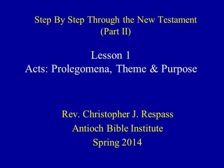 Step By Step Through the New Testament (Part II) Rev. Christopher J. Respass Antioch Bible Institute Spring 2014 Lesson 1 Acts: Prolegomena, Theme & Purpose.