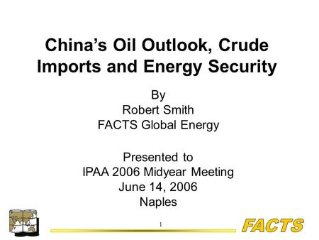 1 China's Oil Outlook, Crude Imports and Energy Security By Robert Smith FACTS Global Energy Presented to IPAA 2006 Midyear Meeting June 14, 2006 Naples.