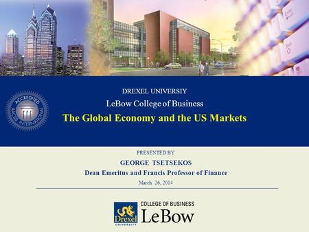 PRESENTED BY GEORGE TSETSEKOS Dean Emeritus and Francis Professor of Finance March 26, 2014 DREXEL UNIVERSIY LeBow College of Business The Global Economy.