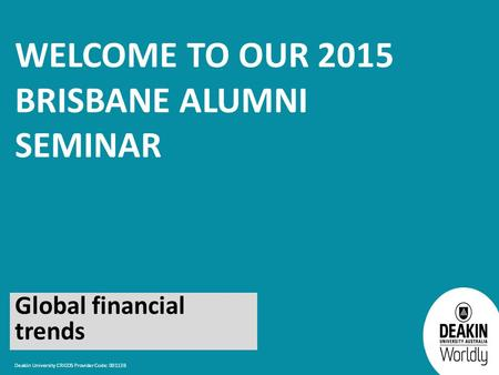 Deakin University CRICOS Provider Code: 00113B WELCOME TO OUR 2015 BRISBANE ALUMNI SEMINAR Global financial trends.