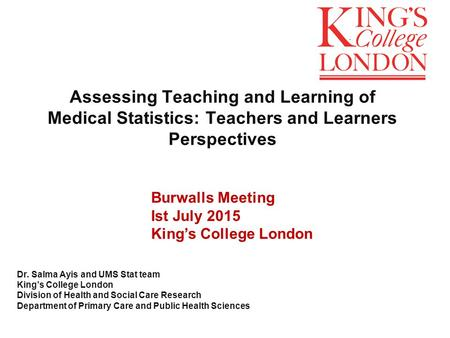 Assessing Teaching and Learning of Medical Statistics: Teachers and Learners Perspectives Dr. Salma Ayis and UMS Stat team King's College London Division.