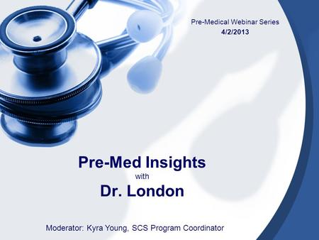 Pre-Med Insights with Dr. London Pre-Medical Webinar Series 4/2/2013 Moderator: Kyra Young, SCS Program Coordinator.