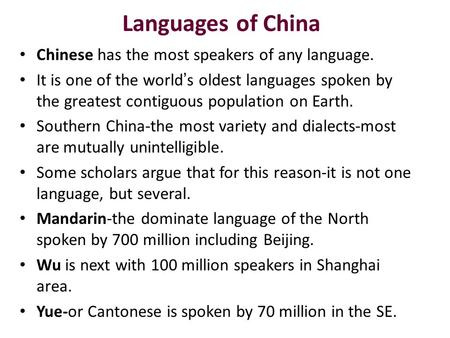 Languages of China Chinese has the most speakers of any language. It is one of the world ' s oldest languages spoken by the greatest contiguous population.