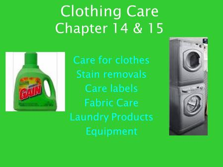 Clothing Care Chapter 14 & 15 Care for clothes Stain removals Care labels Fabric Care Laundry Products Equipment.