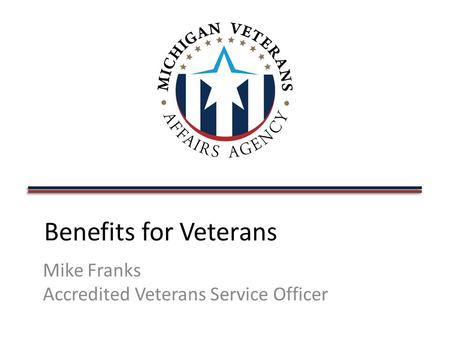Benefits for Veterans Mike Franks Accredited Veterans Service Officer.