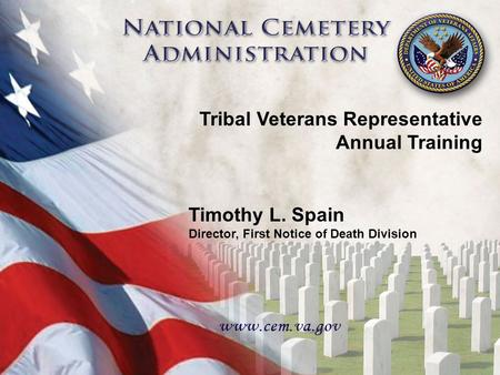 1 Tribal Veterans Representative Annual Training Timothy L. Spain Director, First Notice of Death Division.