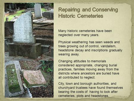 Many historic cemeteries have been neglected over many years. Physical weathering has seen weeds and trees growing out of control, vandalism, headstone.
