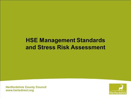 HSE Management Standards and Stress Risk Assessment Hertfordshire County Council www.hertsdirect.org.
