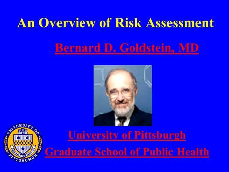 An Overview of Risk Assessment Bernard D. Goldstein, MD University of Pittsburgh Graduate School of Public Health.