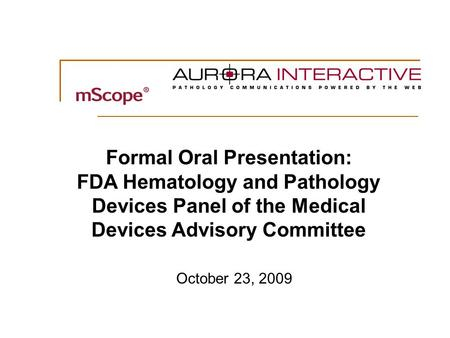 0 October 23, 2009 Formal Oral Presentation: FDA Hematology and Pathology Devices Panel of the Medical Devices Advisory Committee.