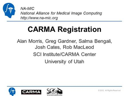 NA-MIC National Alliance for Medical Image Computing  CARMA Registration Alan Morris, Greg Gardner, Salma Bengali, Josh Cates, Rob.