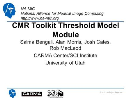 NA-MIC National Alliance for Medical Image Computing  CMR Toolkit Threshold Model Module Salma Bengali, Alan Morris, Josh Cates, Rob.