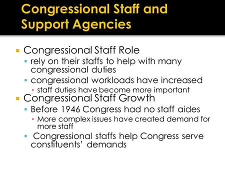  Congressional Staff Role  rely on their staffs to help with many congressional duties  congressional workloads have increased ▪ staff duties have become.