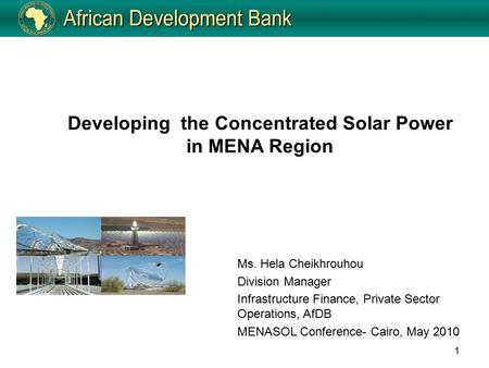 1 Developing the Concentrated Solar Power in MENA Region Ms. Hela Cheikhrouhou Division Manager Infrastructure Finance, Private Sector Operations, AfDB.