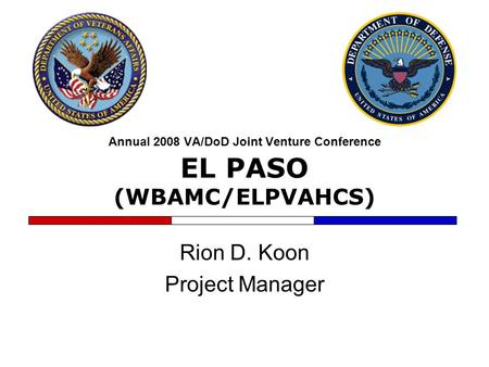 Annual 2008 VA/DoD Joint Venture Conference EL PASO (WBAMC/ELPVAHCS) Rion D. Koon Project Manager.
