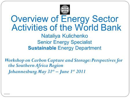 Overview of Energy Sector Activities of the World Bank Nataliya Kulichenko Senior Energy Specialist Sustainable Energy Department Workshop on Carbon Capture.