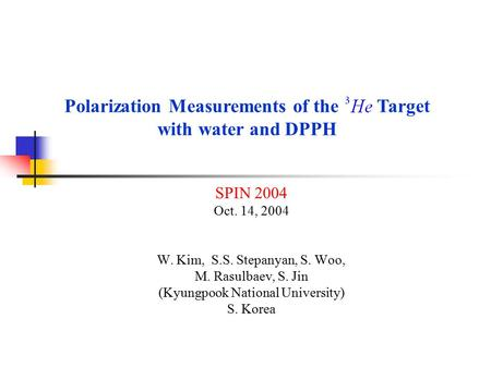 SPIN 2004 Oct. 14, 2004 W. Kim, S.S. Stepanyan, S. Woo, M. Rasulbaev, S. Jin (Kyungpook National University) S. Korea Polarization Measurements of the.