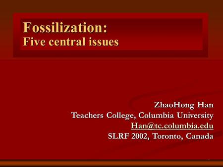 1 Five central issues Fossilization: ZhaoHong Han Teachers College, Columbia University SLRF 2002, Toronto, Canada.