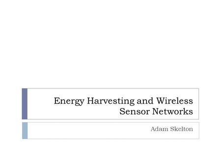 Energy Harvesting and Wireless Sensor Networks Adam Skelton.