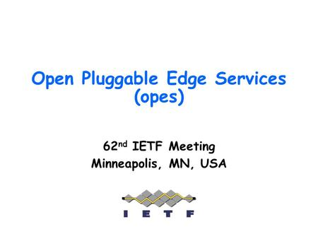 Open Pluggable Edge Services (opes) 62 nd IETF Meeting Minneapolis, MN, USA.