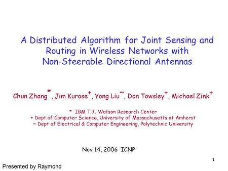 1 A Distributed Algorithm for Joint Sensing and Routing in Wireless Networks with Non-Steerable Directional Antennas Chun Zhang *, Jim Kurose +, Yong Liu.