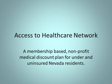 Access to Healthcare Network A membership based, non-profit medical discount plan for under and uninsured Nevada residents.