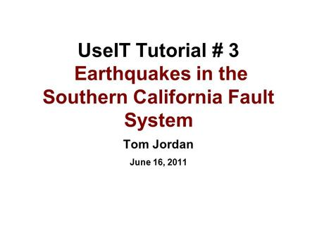 UseIT Tutorial # 3 Earthquakes in the Southern California Fault System Tom Jordan June 16, 2011.