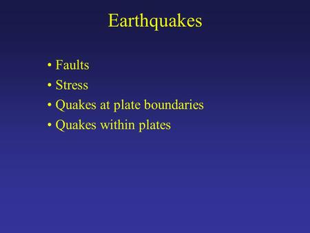 Earthquakes Faults Stress Quakes at plate boundaries Quakes within plates.