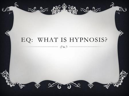 "EQ: WHAT IS HYPNOSIS?. BELL RINGER: READ ""FALSE BELIEFS ABOUT HYPNOSIS"" AND ANSWER QUESTION. ALSO ANSWER….DO YOU BELIEVE IN HYPNOSIS OR THINK IT COULD."