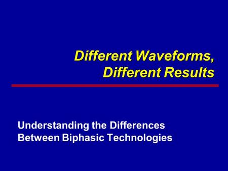 Different Waveforms, Different Results Understanding the Differences Between Biphasic Technologies.