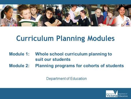 Curriculum Planning Modules Module 1: Whole school curriculum planning to suit our students Module 2: Planning programs for cohorts of students Department.