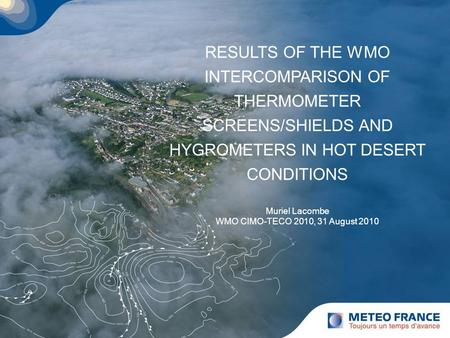 RESULTS OF THE WMO INTERCOMPARISON OF THERMOMETER SCREENS/SHIELDS AND HYGROMETERS IN HOT DESERT CONDITIONS Muriel Lacombe WMO CIMO-TECO 2010, 31 August.