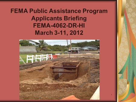 FEMA Public Assistance Program Applicants Briefing FEMA-4062-DR-HI March 3-11, 2012 1.