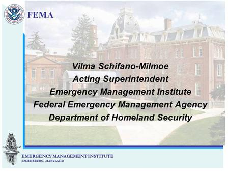EMERGENCY MANAGEMENT INSTITUTE EMMITSBURG, MARYLAND EMERGENCY MANAGEMENT INSTITUTE EMMITSBURG, MARYLAND Vilma Schifano-Milmoe Acting Superintendent Emergency.