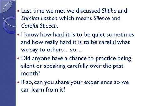 Last time we met we discussed Shtika and Shmirat Lashon which means Silence and Careful Speech. I know how hard it is to be quiet sometimes and how really.