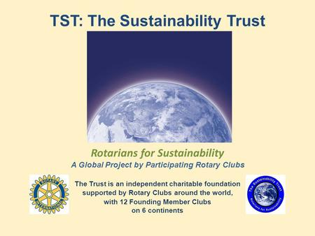 TST: The Sustainability Trust Rotarians for Sustainability A Global Project by Participating Rotary Clubs The Trust is an independent charitable foundation.