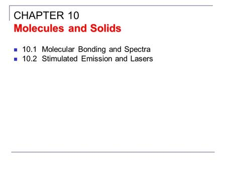 10.1Molecular Bonding and Spectra 10.2Stimulated Emission and Lasers Molecules and Solids CHAPTER 10 Molecules and Solids.