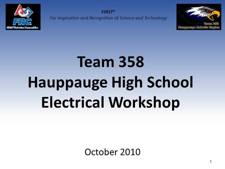 Team 358 Hauppauge High School Electrical Workshop October 2010 1 FIRST® For Inspiration and Recognition of Science and Technology.