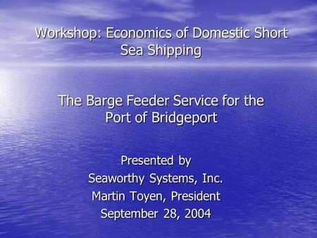 Workshop: Economics of Domestic Short Sea Shipping The Barge Feeder Service for the Port of Bridgeport Presented by Seaworthy Systems, Inc. Martin Toyen,