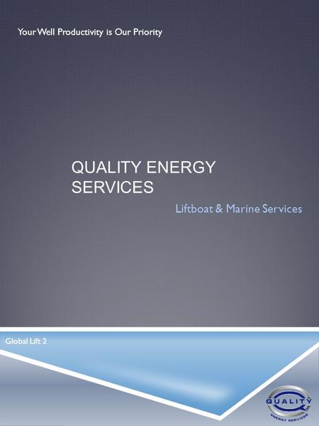 QUALITY ENERGY SERVICES Liftboat & Marine Services Your Well Productivity is Our Priority Global Lift 2.