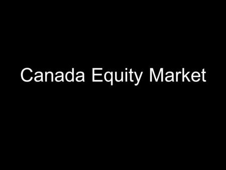 Canada Equity Market. Overview Introduction (~5 minutes) History Today Participants (~4 minutes) Rules and Regulations (~7 minutes) Structure (~8 minutes)