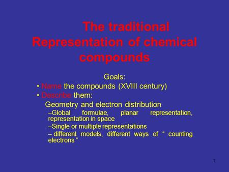 1 The traditional Representation <strong>of</strong> chemical compounds Goals: Name the compounds (XVIII century) Describe them: Geometry and electron distribution –Global.