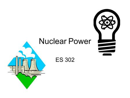 Nuclear Power ES 302 Nuclear Trivia Utilities develop in 1950's Atomic Energy Commission – promised utilities cheap electricity Gov't pay ¼ building.
