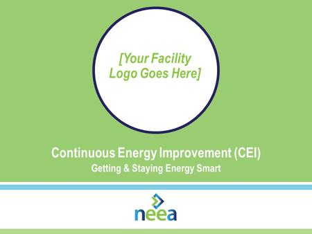Continuous Energy Improvement (CEI) Getting & Staying Energy Smart [Your Facility Logo Goes Here]