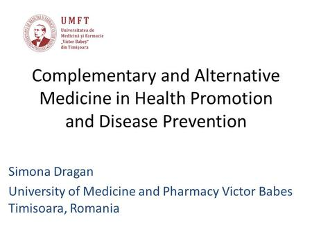 Complementary and Alternative Medicine in Health Promotion and Disease Prevention Simona Dragan University of Medicine and Pharmacy Victor Babes Timisoara,