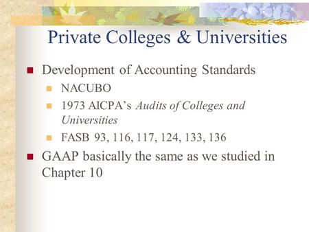 Private Colleges & Universities Development of Accounting Standards NACUBO 1973 AICPA's Audits of Colleges and Universities FASB 93, 116, 117, 124, 133,