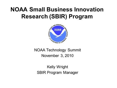 NOAA Small Business Innovation Research (SBIR) Program NOAA Technology Summit November 3, 2010 Kelly Wright SBIR Program Manager.